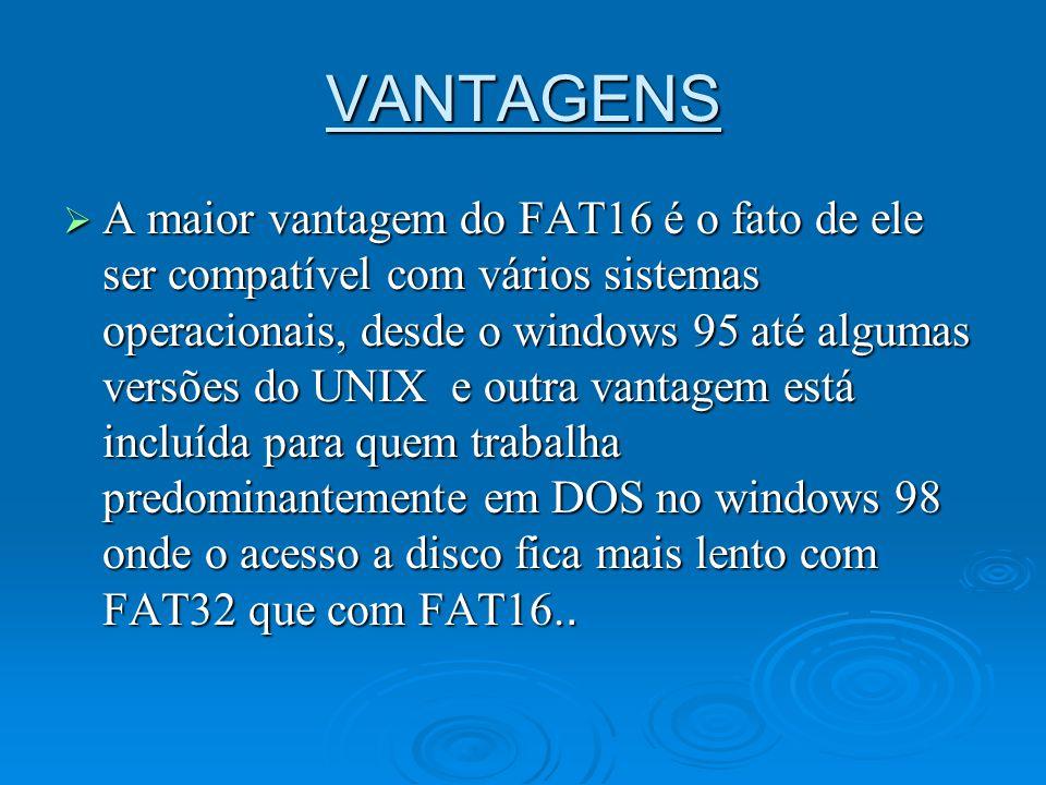 VANTAGENS A maior vantagem do FAT16 é o fato de ele ser compatível com vários sistemas operacionais, desde o windows 95 até algumas versões do UNIX e
