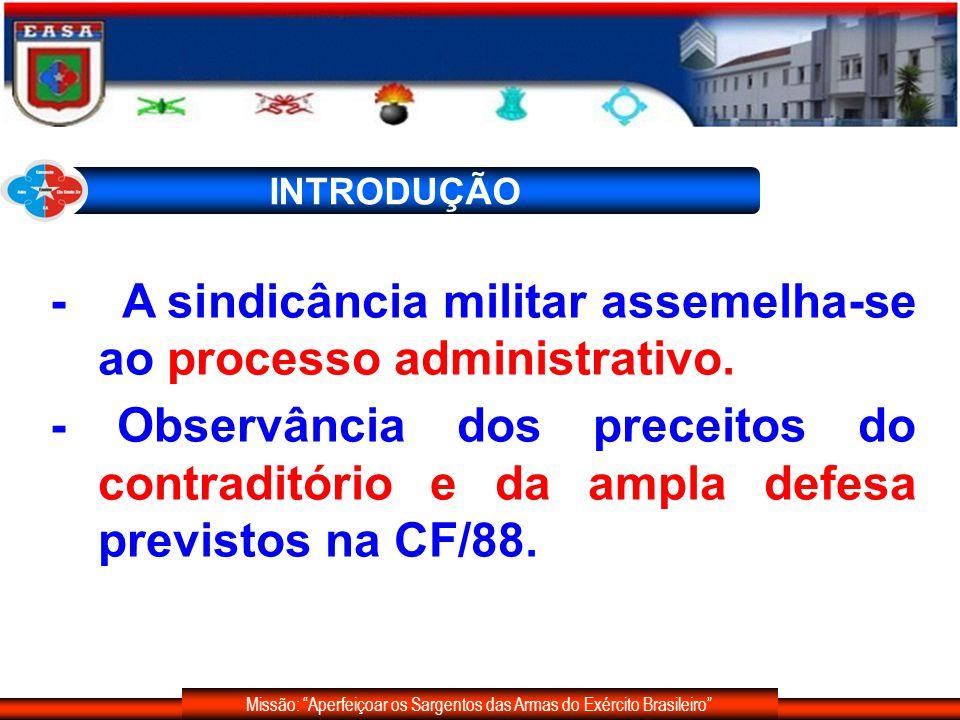 Missão: Aperfeiçoar os Sargentos das Armas do Exército Brasileiro INTRODUÇÃO - A sindicância militar assemelha-se ao processo administrativo. - Observ