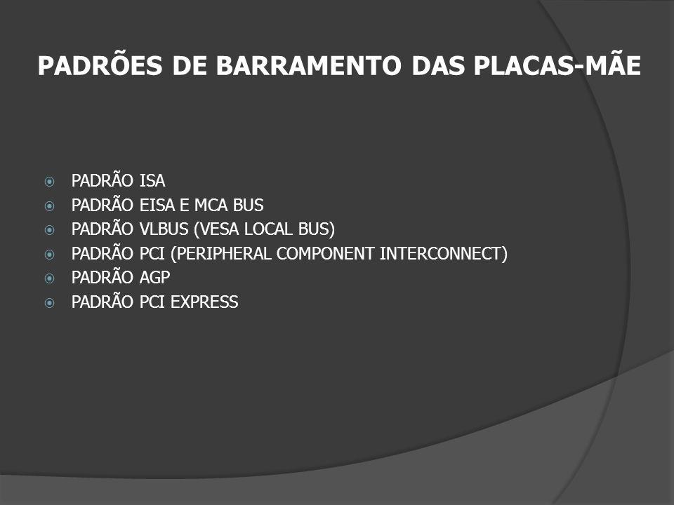 PADRÕES DE BARRAMENTO DAS PLACAS-MÃE PADRÃO ISA PADRÃO EISA E MCA BUS PADRÃO VLBUS (VESA LOCAL BUS) PADRÃO PCI (PERIPHERAL COMPONENT INTERCONNECT) PAD