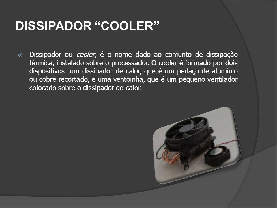 DISSIPADOR COOLER Dissipador ou cooler, é o nome dado ao conjunto de dissipação térmica, instalado sobre o processador. O cooler é formado por dois di