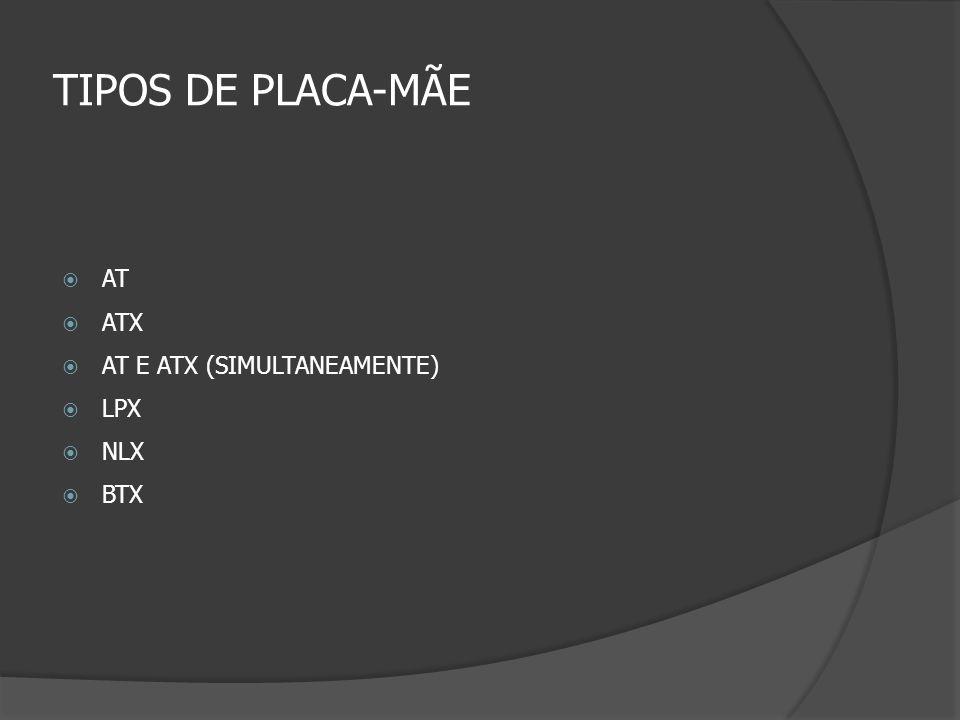 TIPOS DE PLACA-MÃE AT ATX AT E ATX (SIMULTANEAMENTE) LPX NLX BTX