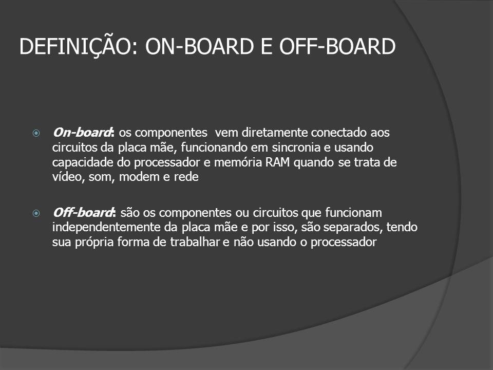 DEFINIÇÃO: ON-BOARD E OFF-BOARD On-board: os componentes vem diretamente conectado aos circuitos da placa mãe, funcionando em sincronia e usando capac