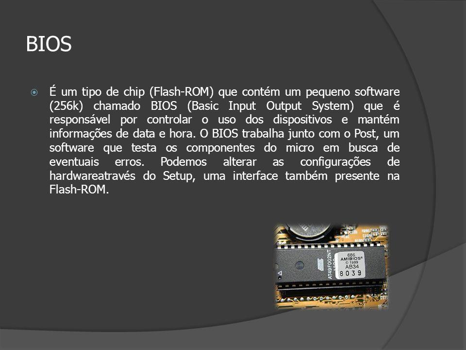 BIOS É um tipo de chip (Flash-ROM) que contém um pequeno software (256k) chamado BIOS (Basic Input Output System) que é responsável por controlar o us