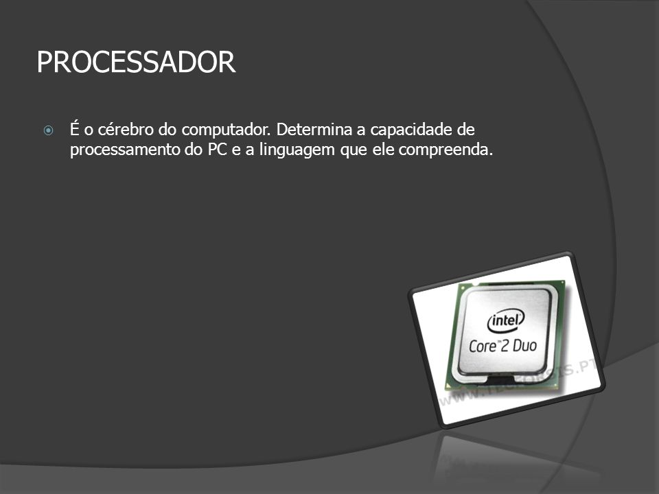 PROCESSADOR É o cérebro do computador. Determina a capacidade de processamento do PC e a linguagem que ele compreenda.