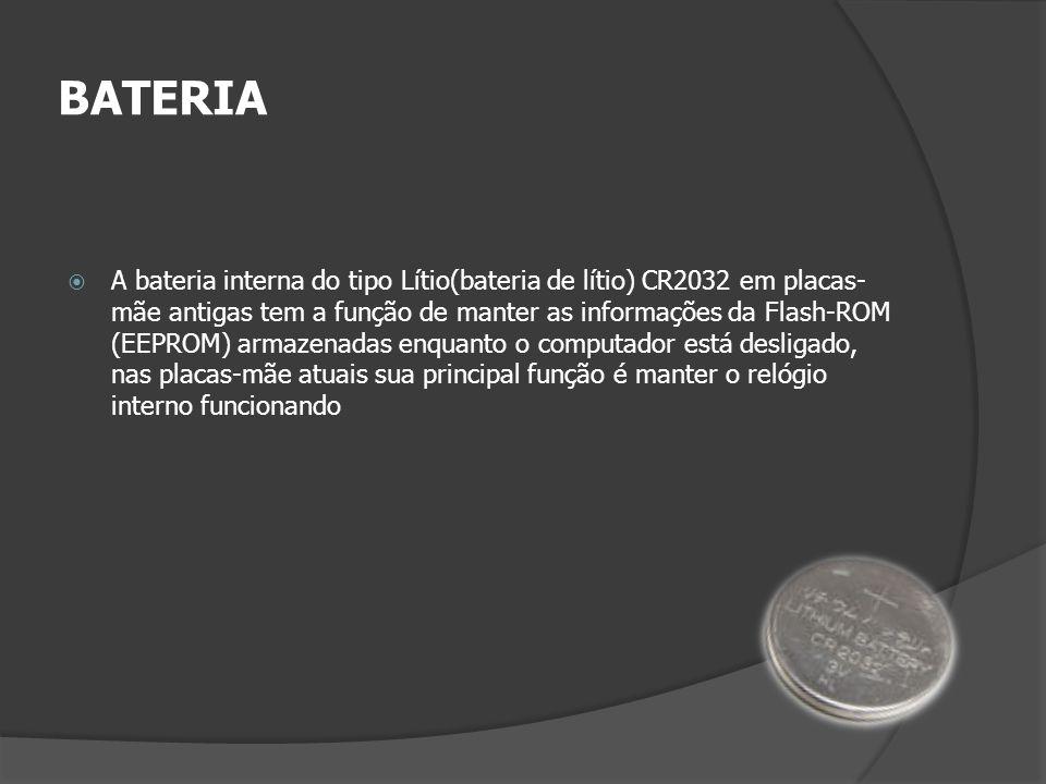 BATERIA A bateria interna do tipo Lítio(bateria de lítio) CR2032 em placas- mãe antigas tem a função de manter as informações da Flash-ROM (EEPROM) ar