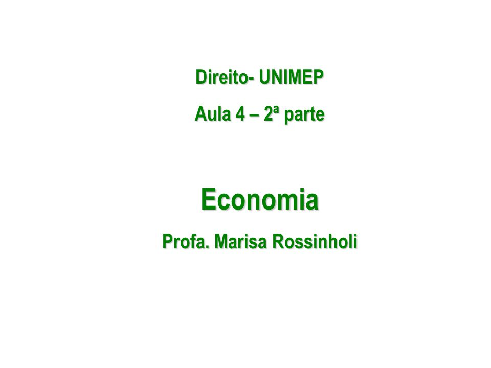 Direito- UNIMEP Aula 4 – 2ª parte Economia Profa. Marisa Rossinholi