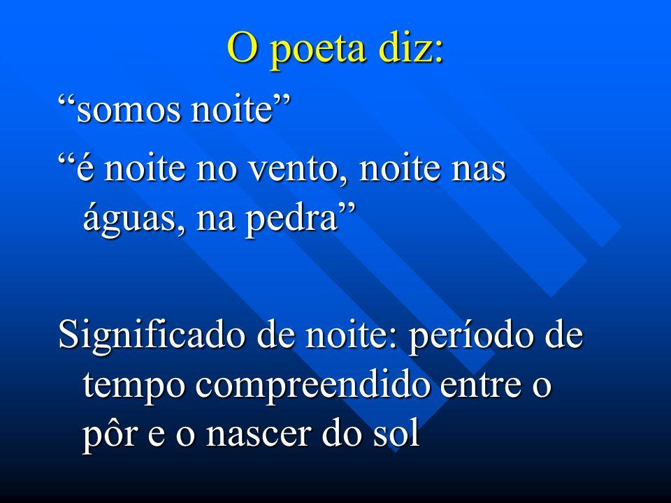 Veja o poema abaixo É noite. Sinto que é noite Não porque a sombra descesse (bem me importa a face negra) Mas porque dentro de mim, o grito Se calou,