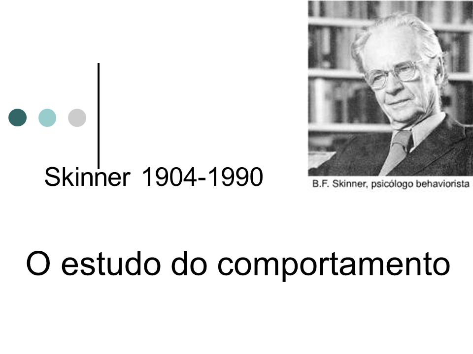 Skinner 1904-1990 O estudo do comportamento