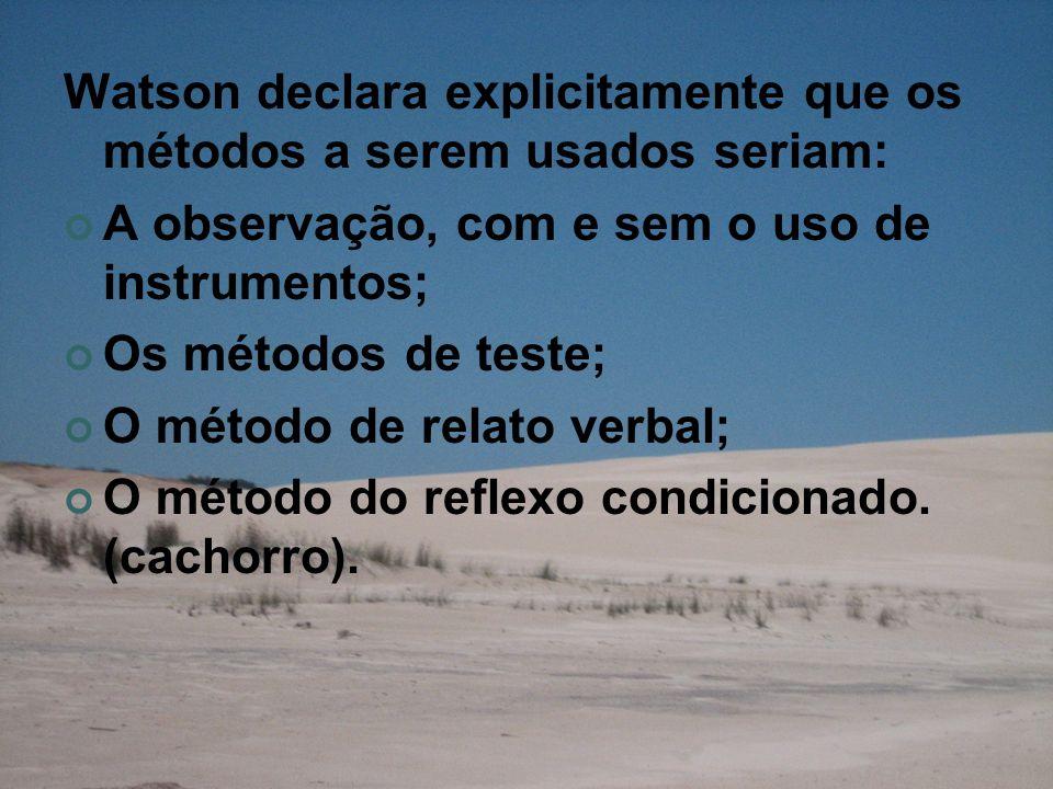 Watson declara explicitamente que os métodos a serem usados seriam: A observação, com e sem o uso de instrumentos; Os métodos de teste; O método de relato verbal; O método do reflexo condicionado.