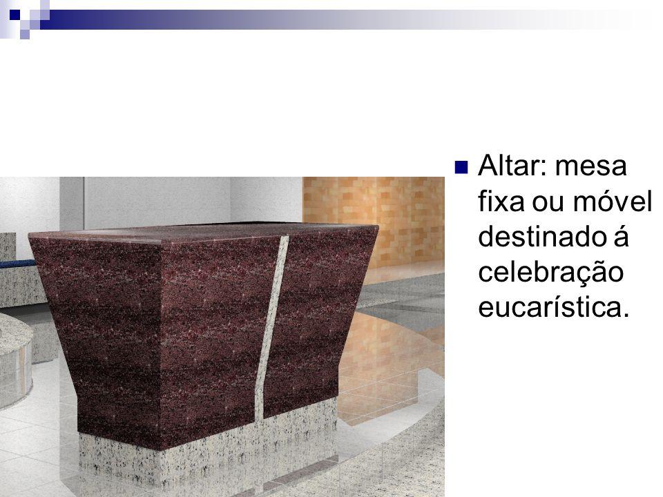 Altar: mesa fixa ou móvel destinado á celebração eucarística.