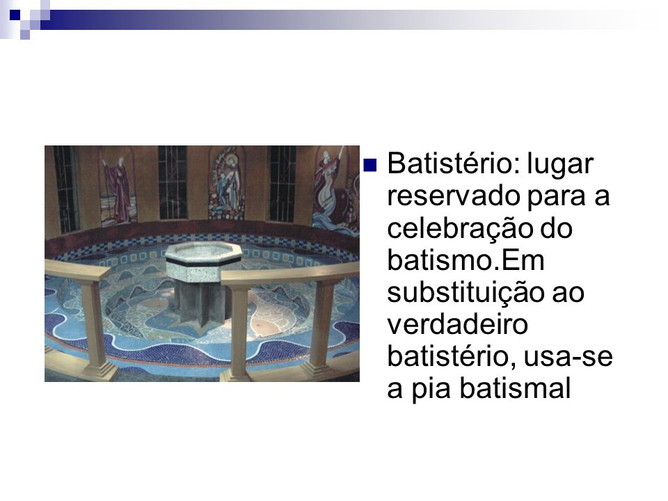 Batistério: lugar reservado para a celebração do batismo.Em substituição ao verdadeiro batistério, usa-se a pia batismal