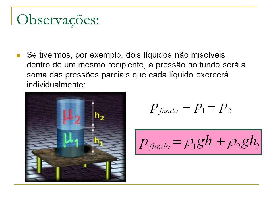 Observações: Se tivermos, por exemplo, dois líquidos não miscíveis dentro de um mesmo recipiente, a pressão no fundo será a soma das pressões parciais