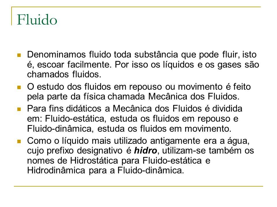 Fluido Denominamos fluido toda substância que pode fluir, isto é, escoar facilmente. Por isso os líquidos e os gases são chamados fluidos. O estudo do