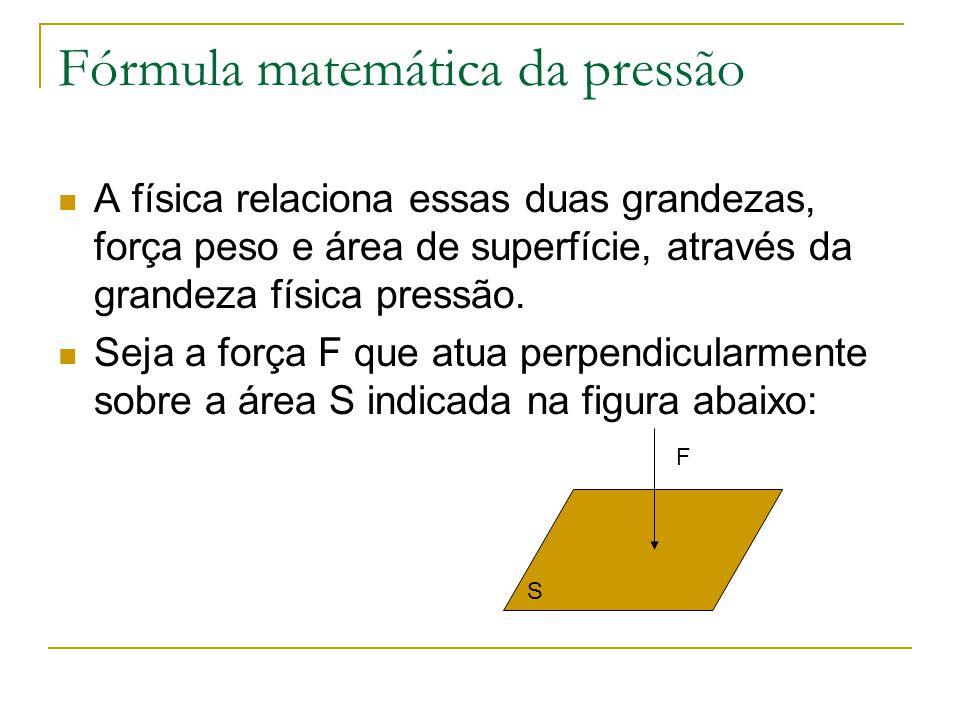 Fórmula matemática da pressão A física relaciona essas duas grandezas, força peso e área de superfície, através da grandeza física pressão. Seja a for