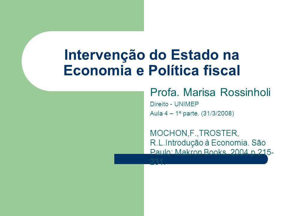 Intervenção do Estado na Economia e Política fiscal Profa. Marisa Rossinholi Direito - UNIMEP Aula 4 – 1ª parte. (31/3/2008) MOCHON,F.,TROSTER, R.L.In