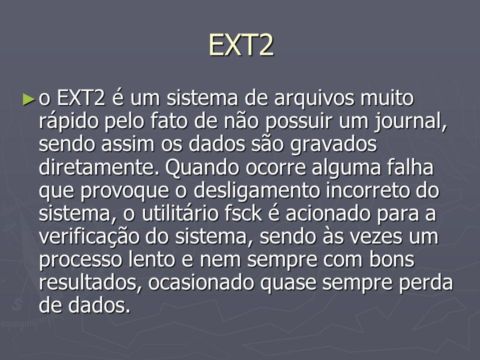 EXT2 o EXT2 é um sistema de arquivos muito rápido pelo fato de não possuir um journal, sendo assim os dados são gravados diretamente. Quando ocorre al