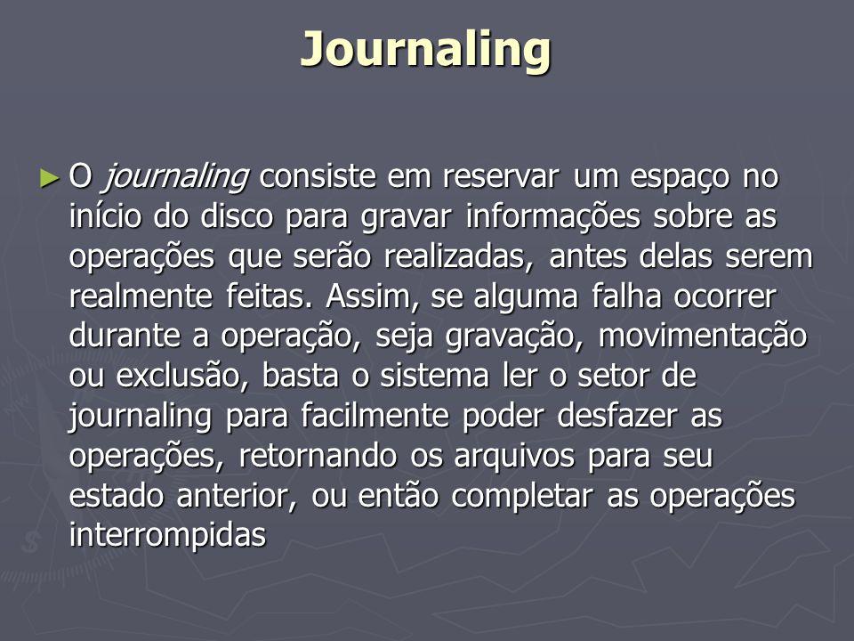 Journaling O journaling consiste em reservar um espaço no início do disco para gravar informações sobre as operações que serão realizadas, antes delas