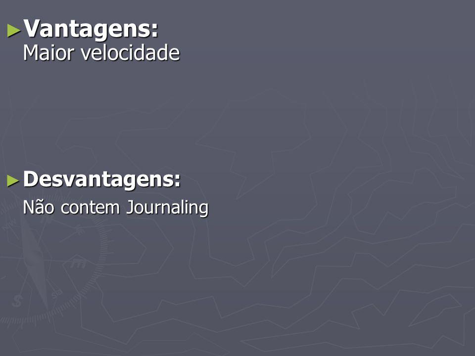 Vantagens: Maior velocidade Vantagens: Maior velocidade Desvantagens: Desvantagens: Não contem Journaling