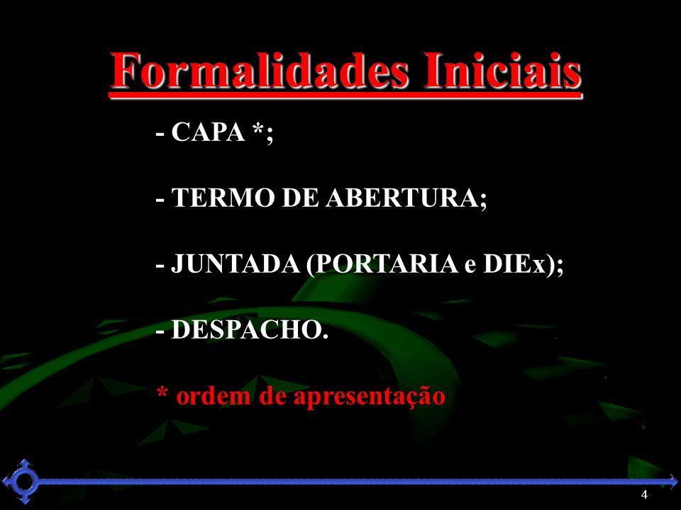 4 Formalidades Iniciais - CAPA *; - TERMO DE ABERTURA; - JUNTADA (PORTARIA e DIEx); - DESPACHO. * ordem de apresentação