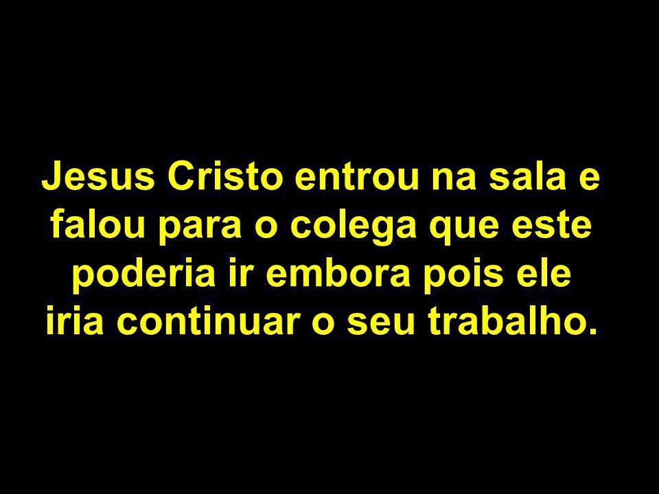 Jesus Cristo entrou na sala e falou para o colega que este poderia ir embora pois ele iria continuar o seu trabalho.