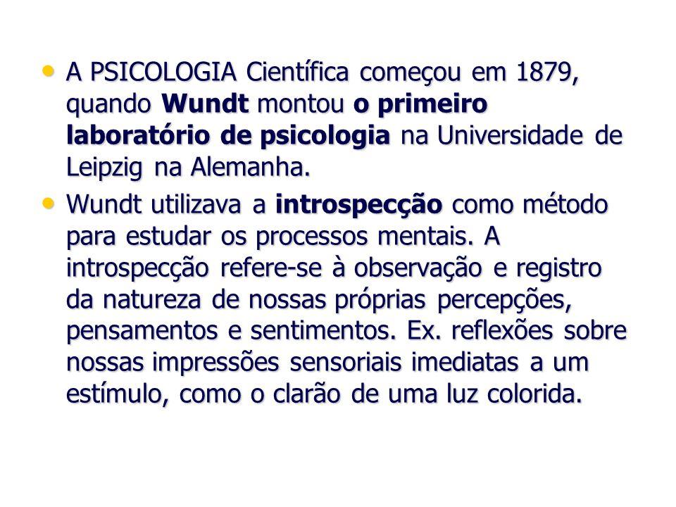 A PSICOLOGIA Científica começou em 1879, quando Wundt montou o primeiro laboratório de psicologia na Universidade de Leipzig na Alemanha. A PSICOLOGIA