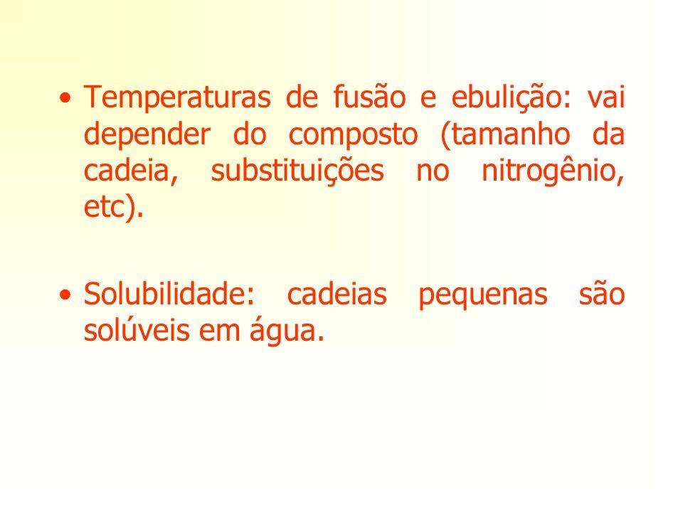 Temperaturas de fusão e ebulição: vai depender do composto (tamanho da cadeia, substituições no nitrogênio, etc). Solubilidade: cadeias pequenas são s