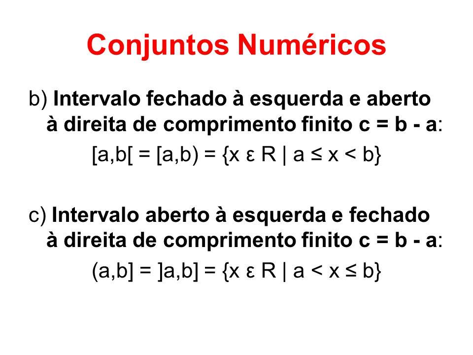 Conjuntos Numéricos b) Intervalo fechado à esquerda e aberto à direita de comprimento finito c = b - a: [a,b[ = [a,b) = {x ε R | a x < b} c) Intervalo