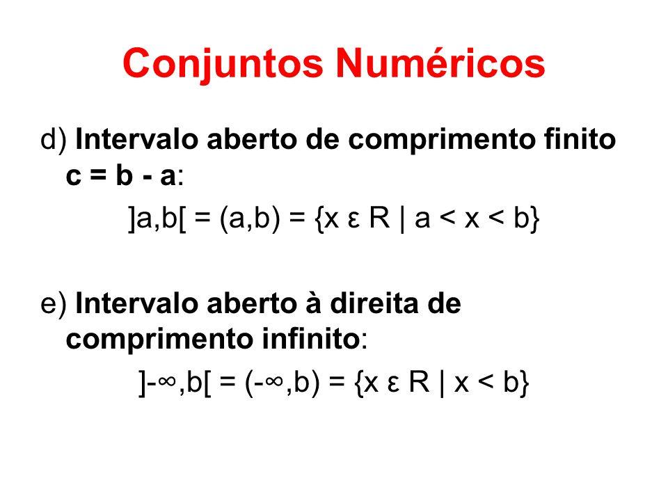 Conjuntos Numéricos d) Intervalo aberto de comprimento finito c = b - a: ]a,b[ = (a,b) = {x ε R | a < x < b} e) Intervalo aberto à direita de comprime