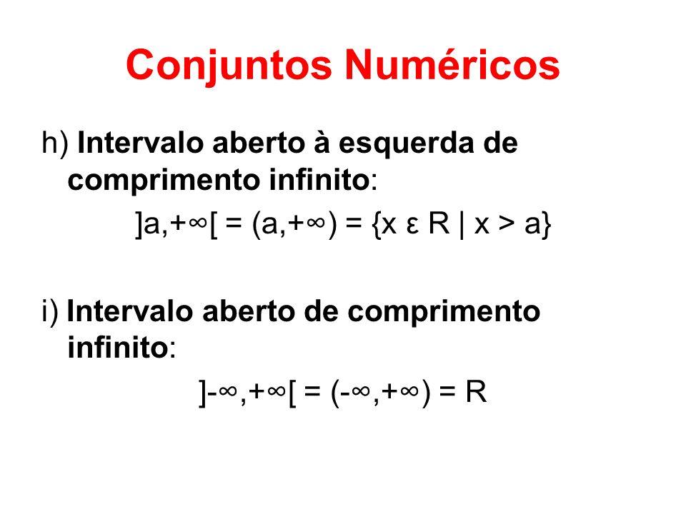 Conjuntos Numéricos h) Intervalo aberto à esquerda de comprimento infinito: ]a,+[ = (a,+) = {x ε R | x > a} i) Intervalo aberto de comprimento infinit