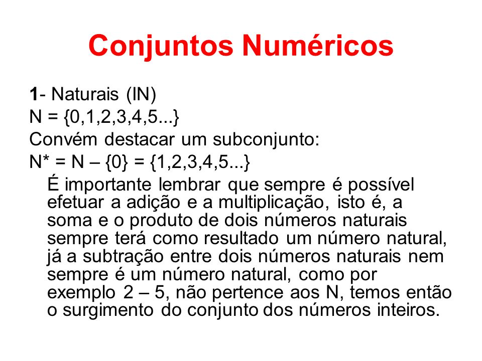 Conjuntos Numéricos 1- Naturais (IN) N = {0,1,2,3,4,5...} Convém destacar um subconjunto: N* = N – {0} = {1,2,3,4,5...} É importante lembrar que sempr