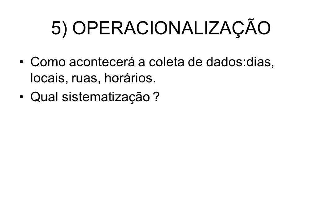 5) OPERACIONALIZAÇÃO Como acontecerá a coleta de dados:dias, locais, ruas, horários. Qual sistematização ?