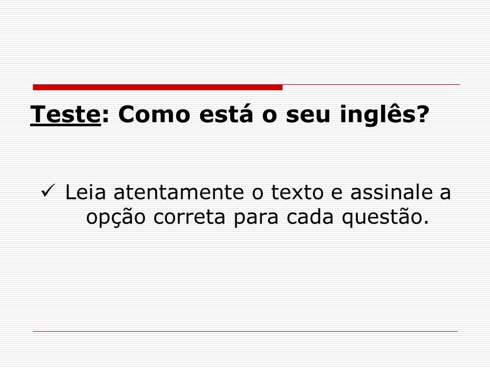 Teste: Como está o seu inglês? Leia atentamente o texto e assinale a opção correta para cada questão.