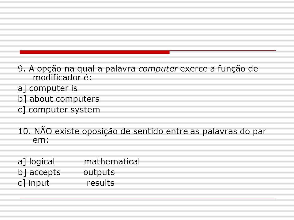 9. A opção na qual a palavra computer exerce a função de modificador é: a] computer is b] about computers c] computer system 10. NÃO existe oposição d