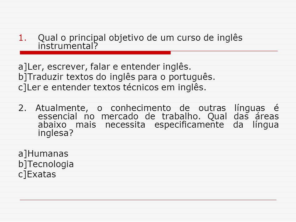1.Qual o principal objetivo de um curso de inglês instrumental? a]Ler, escrever, falar e entender inglês. b]Traduzir textos do inglês para o português