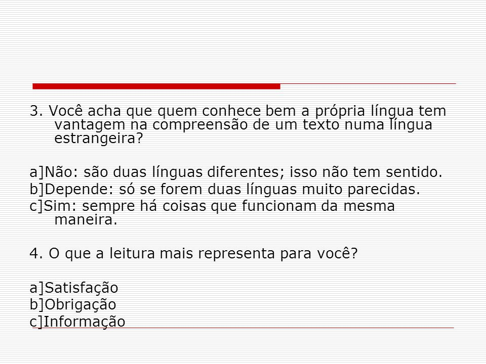 3. Você acha que quem conhece bem a própria língua tem vantagem na compreensão de um texto numa língua estrangeira? a]Não: são duas línguas diferentes