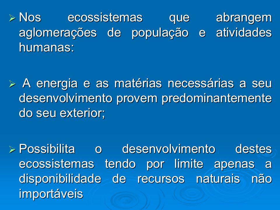 Nos ecossistemas que abrangem aglomerações de população e atividades humanas: Nos ecossistemas que abrangem aglomerações de população e atividades humanas: A energia e as matérias necessárias a seu desenvolvimento provem predominantemente do seu exterior; A energia e as matérias necessárias a seu desenvolvimento provem predominantemente do seu exterior; Possibilita o desenvolvimento destes ecossistemas tendo por limite apenas a disponibilidade de recursos naturais não importáveis Possibilita o desenvolvimento destes ecossistemas tendo por limite apenas a disponibilidade de recursos naturais não importáveis