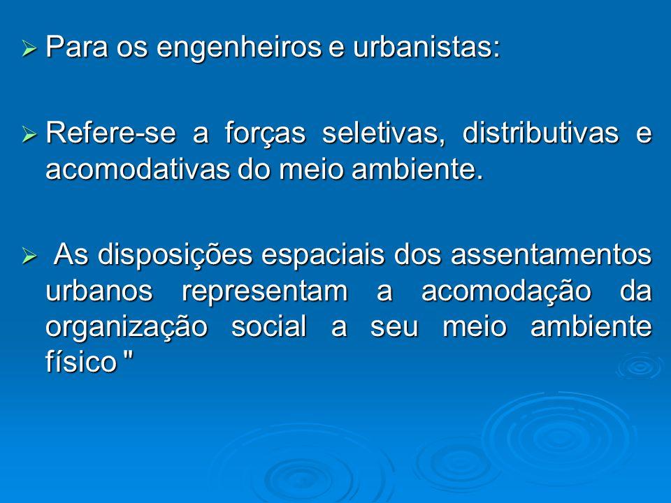 Para os engenheiros e urbanistas: Para os engenheiros e urbanistas: Refere-se a forças seletivas, distributivas e acomodativas do meio ambiente.