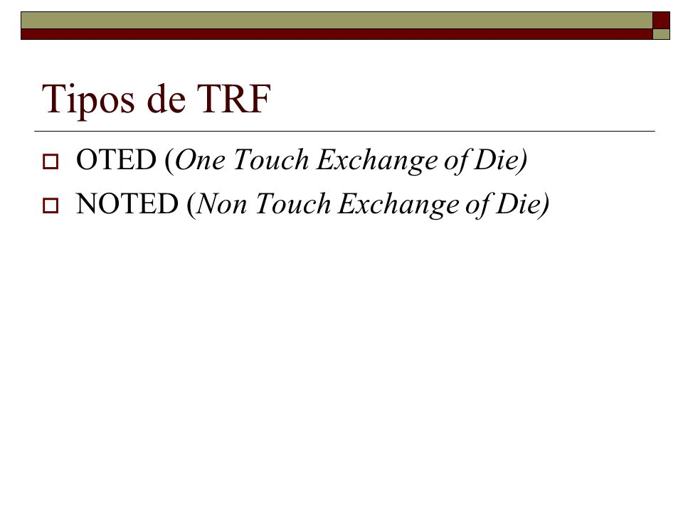 Tipos de TRF OTED (One Touch Exchange of Die) NOTED (Non Touch Exchange of Die)