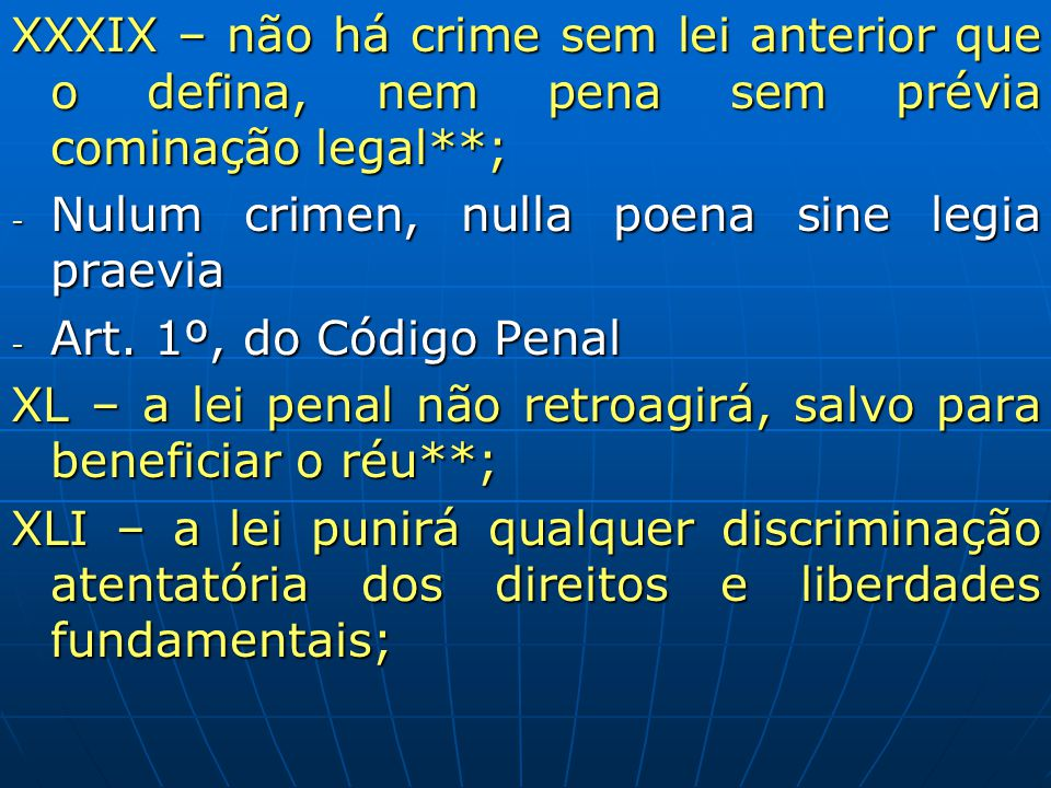 XXXIX – não há crime sem lei anterior que o defina, nem pena sem prévia cominação legal**; - Nulum crimen, nulla poena sine legia praevia - Art. 1º, d
