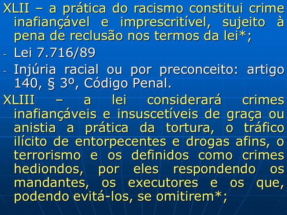 XLII – a prática do racismo constitui crime inafiançável e imprescritível, sujeito à pena de reclusão nos termos da lei*; - Lei 7.716/89 - Injúria rac