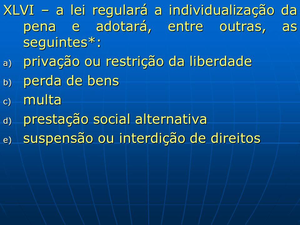 XLVI – a lei regulará a individualização da pena e adotará, entre outras, as seguintes*: a) privação ou restrição da liberdade b) perda de bens c) mul