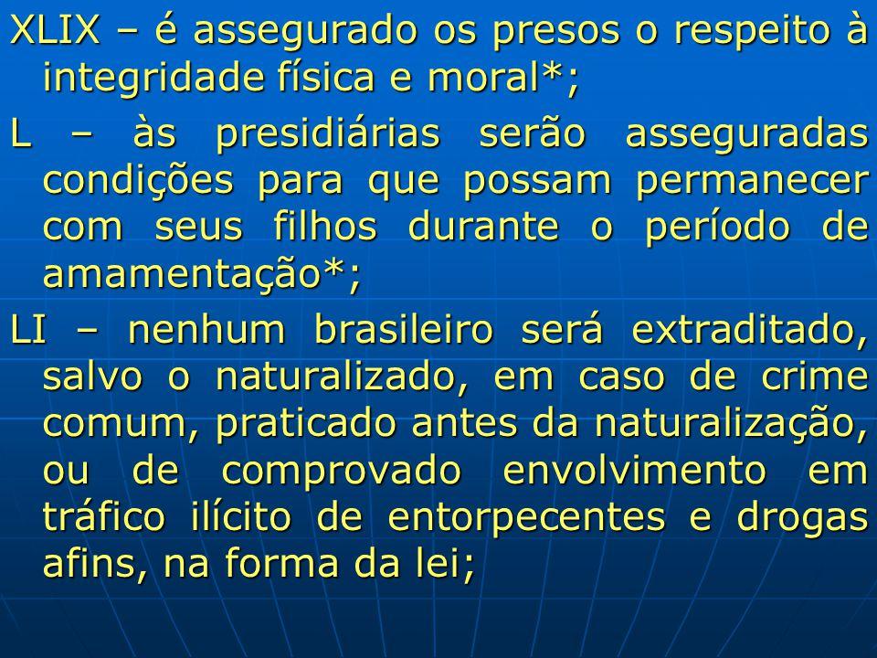 XLIX – é assegurado os presos o respeito à integridade física e moral*; L – às presidiárias serão asseguradas condições para que possam permanecer com