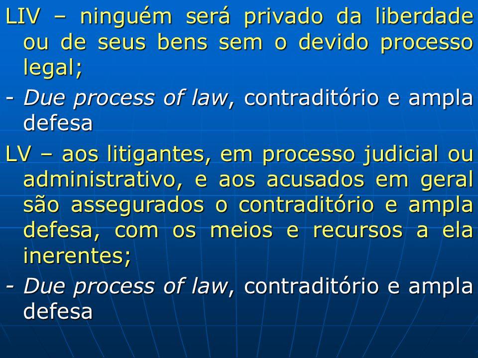 LIV – ninguém será privado da liberdade ou de seus bens sem o devido processo legal; - Due process of law, contraditório e ampla defesa LV – aos litig