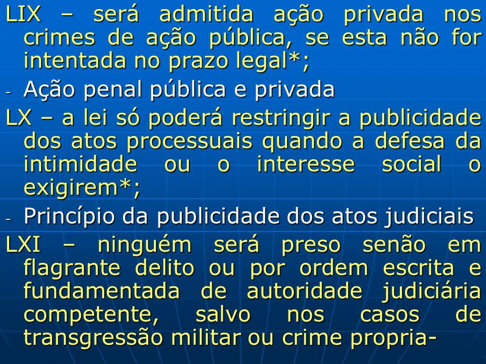 LIX – será admitida ação privada nos crimes de ação pública, se esta não for intentada no prazo legal*; - Ação penal pública e privada LX – a lei só p