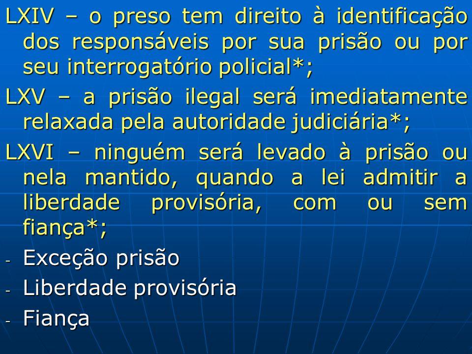 LXIV – o preso tem direito à identificação dos responsáveis por sua prisão ou por seu interrogatório policial*; LXV – a prisão ilegal será imediatamen