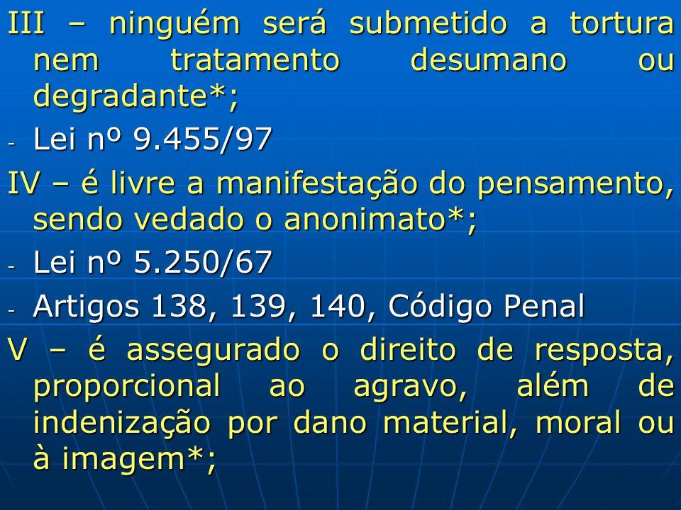 III – ninguém será submetido a tortura nem tratamento desumano ou degradante*; - Lei nº 9.455/97 IV – é livre a manifestação do pensamento, sendo veda