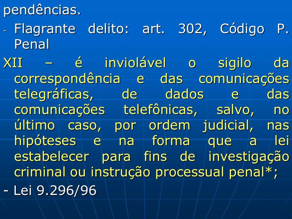 pendências. - Flagrante delito: art. 302, Código P. Penal XII – é inviolável o sigilo da correspondência e das comunicações telegráficas, de dados e d