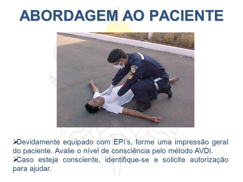ABORDAGEM AO PACIENTE Devidamente equipado com EPIs, forme uma impressão geral do paciente. Avalie o nível de consciência pelo método AVDI. Devidament