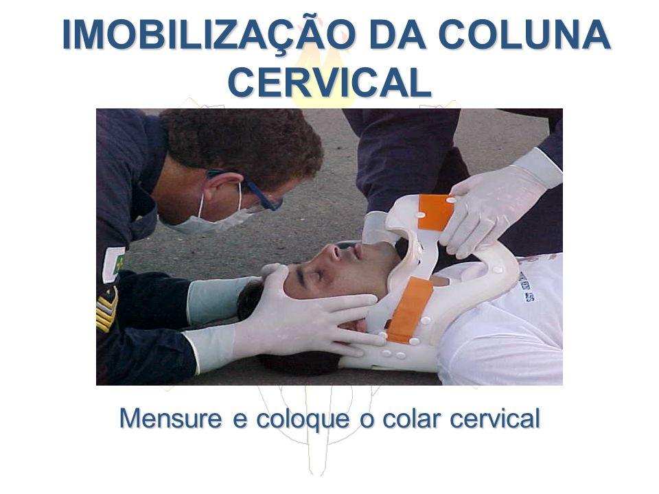 IMOBILIZAÇÃO DA COLUNA CERVICAL IMOBILIZAÇÃO DA COLUNA CERVICAL Mensure e coloque o colar cervical