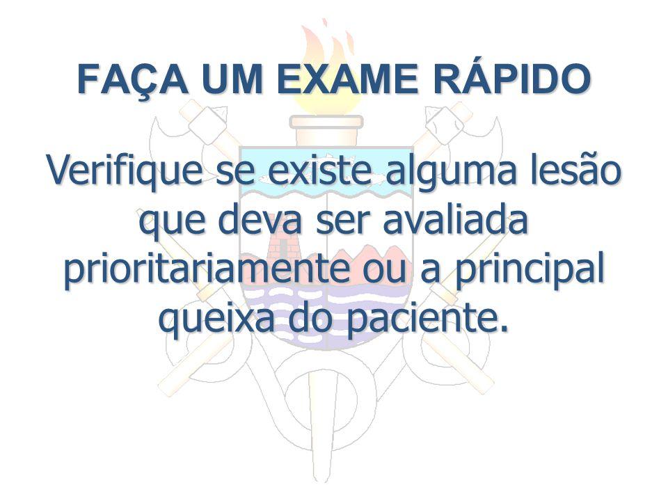 FAÇA UM EXAME RÁPIDO Verifique se existe alguma lesão que deva ser avaliada prioritariamente ou a principal queixa do paciente.